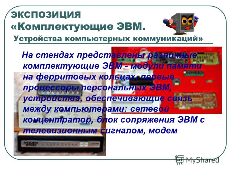 ЭКСПОЗИЦИЯ «Комплектующие ЭВМ. Устройства компьютерных коммуникаций» На стендах представлены различные комплектующие ЭВМ - модули памяти на ферритовых кольцах, первые процессоры персональных ЭВМ, устройства, обеспечивающие связь между компьютерами: с