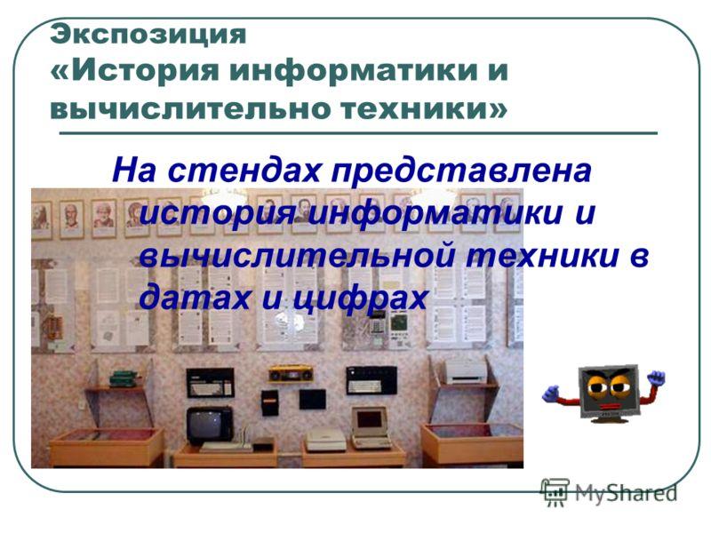 Экспозиция «История информатики и вычислительно техники» На стендах представлена история информатики и вычислительной техники в датах и цифрах