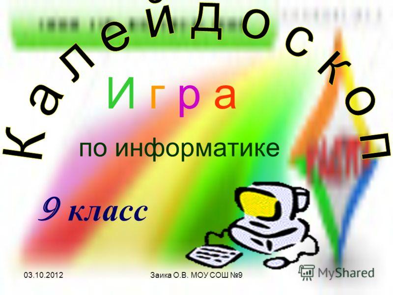 29.07.2012Заика О.В. МОУ СОШ 9 И г р а по информатике 9 класс