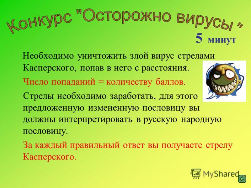 Необходимо уничтожить злой вирус стрелами Касперского, попав в него с расстояния. Число попаданий = количеству баллов. Стрелы необходимо заработать, для этого предложенную измененную пословицу вы должны интерпретировать в русскую народную пословицу.