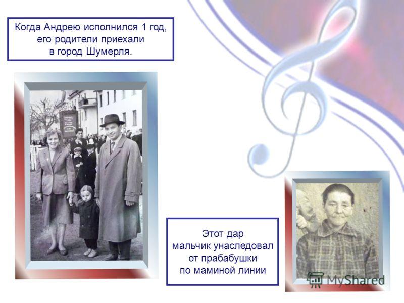 Когда Андрею исполнился 1 год, его родители приехали в город Шумерля. Этот дар мальчик унаследовал от прабабушки по маминой линии