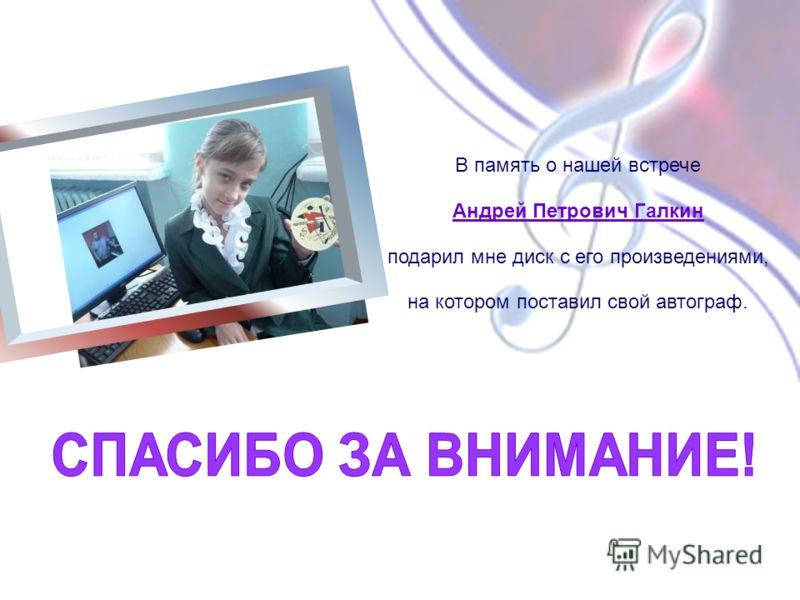 В память о нашей встрече Андрей Петрович Галкин подарил мне диск с его произведениями, на котором поставил свой автограф.