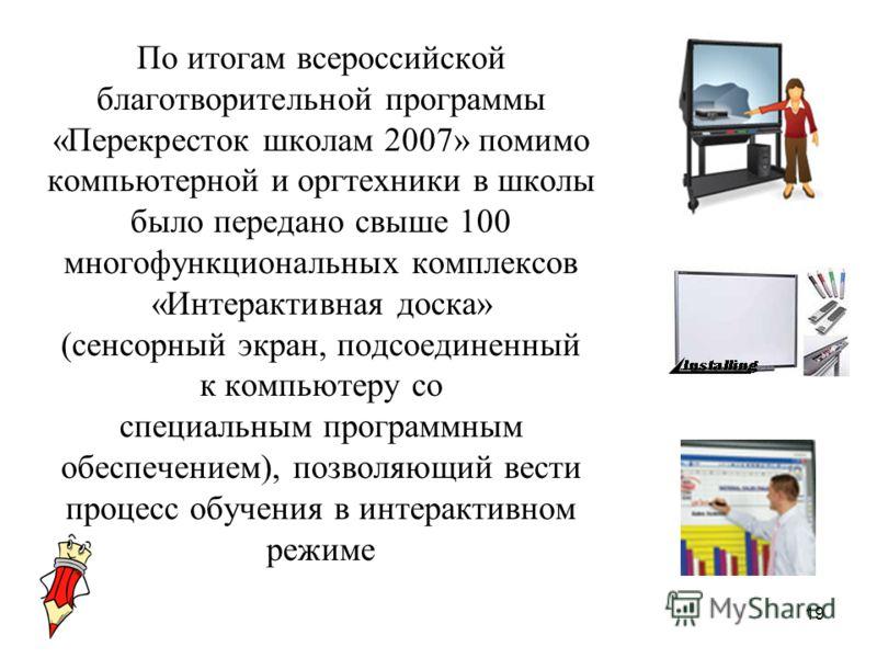 19 По итогам всероссийской благотворительной программы «Перекресток школам 2007» помимо компьютерной и оргтехники в школы было передано свыше 100 многофункциональных комплексов «Интерактивная доска» (сенсорный экран, подсоединенный к компьютеру со сп