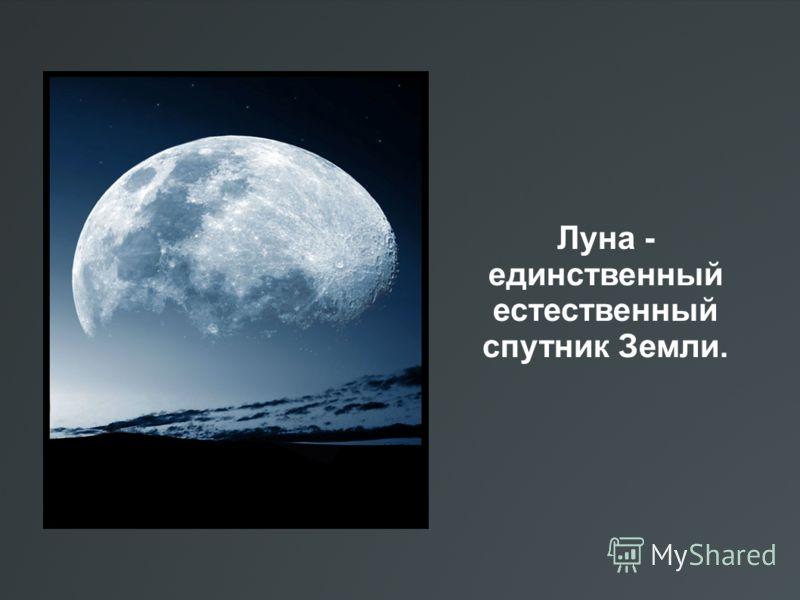 Луна - единственный естественный спутник Земли.
