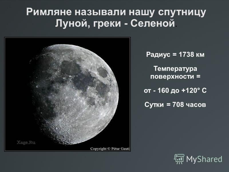 Радиус = 1738 км Температура поверхности = от - 160 до +120° С Сутки = 708 часов Римляне называли нашу спутницу Луной, греки - Селеной.