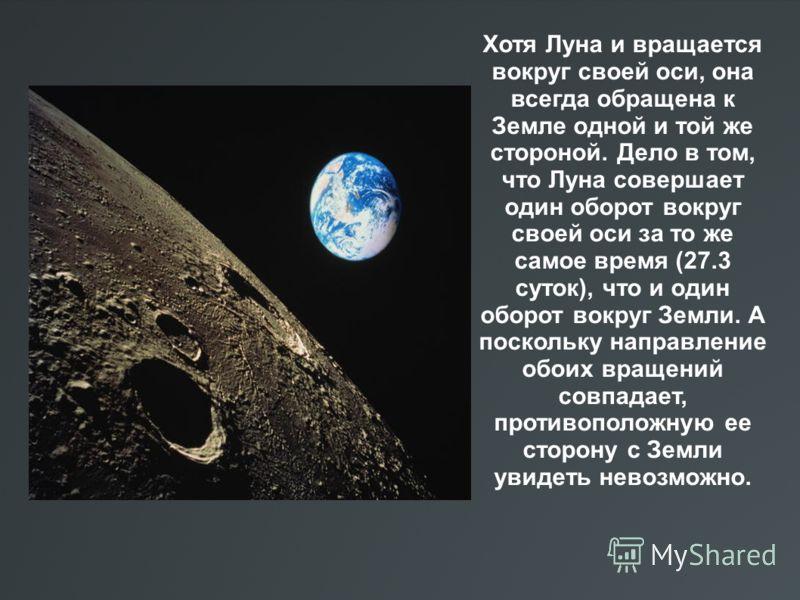 Хотя Луна и вращается вокруг своей оси, она всегда обращена к Земле одной и той же стороной. Дело в том, что Луна совершает один оборот вокруг своей оси за то же самое время (27.3 суток), что и один оборот вокруг Земли. А поскольку направление обоих