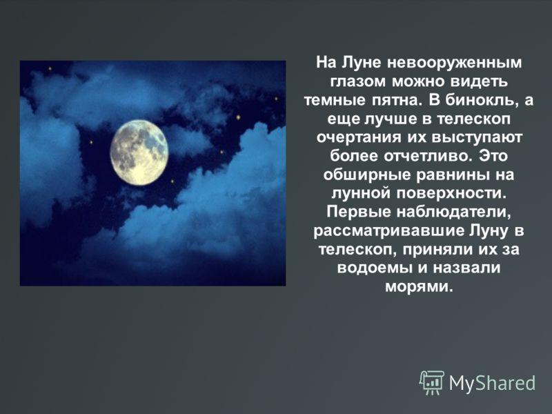 На Луне невооруженным глазом можно видеть темные пятна. В бинокль, а еще лучше в телескоп очертания их выступают более отчетливо. Это обширные равнины на лунной поверхности. Первые наблюдатели, рассматривавшие Луну в телескоп, приняли их за водоемы и