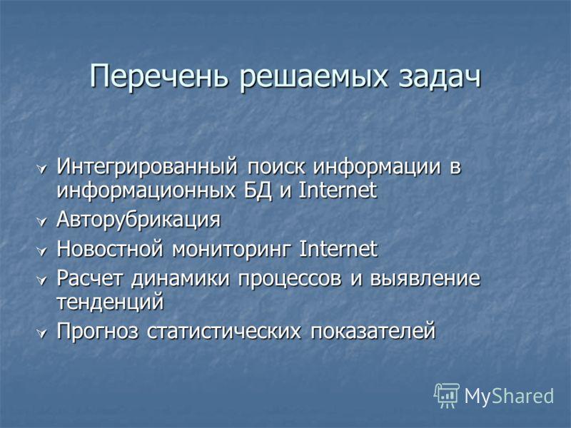 Перечень решаемых задач Интегрированный поиск информации в информационных БД и Internet Интегрированный поиск информации в информационных БД и Internet Авторубрикация Авторубрикация Новостной мониторинг Internet Новостной мониторинг Internet Расчет д