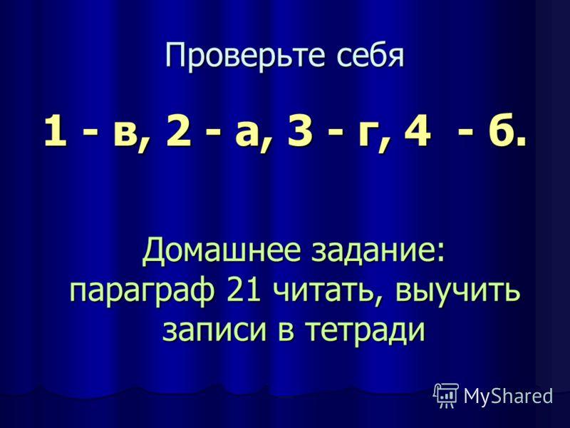 Проверьте себя 1 - в, 2 - а, 3 - г, 4 - б. Домашнее задание: параграф 21 читать, выучить записи в тетради
