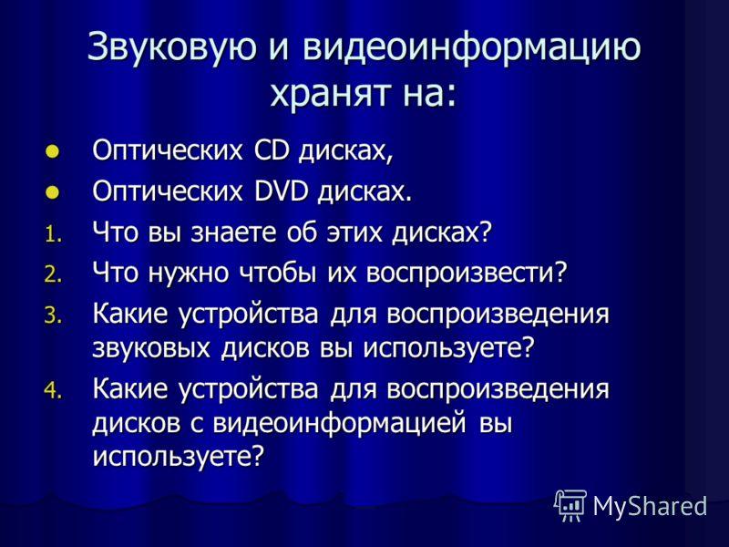 Звуковую и видеоинформацию хранят на: Оптических CD дисках, Оптических CD дисках, Оптических DVD дисках. Оптических DVD дисках. 1. Что вы знаете об этих дисках? 2. Что нужно чтобы их воспроизвести? 3. Какие устройства для воспроизведения звуковых дис