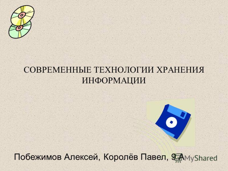 СОВРЕМЕННЫЕ ТЕХНОЛОГИИ ХРАНЕНИЯ ИНФОРМАЦИИ Побежимов Алексей, Королёв Павел, 9 А