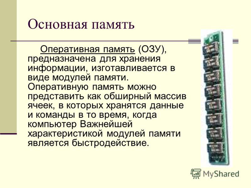 Основная память Оперативная память (ОЗУ), предназначена для хранения информации, изготавливается в виде модулей памяти. Оперативную память можно представить как обширный массив ячеек, в которых хранятся данные и команды в то время, когда компьютер Ва