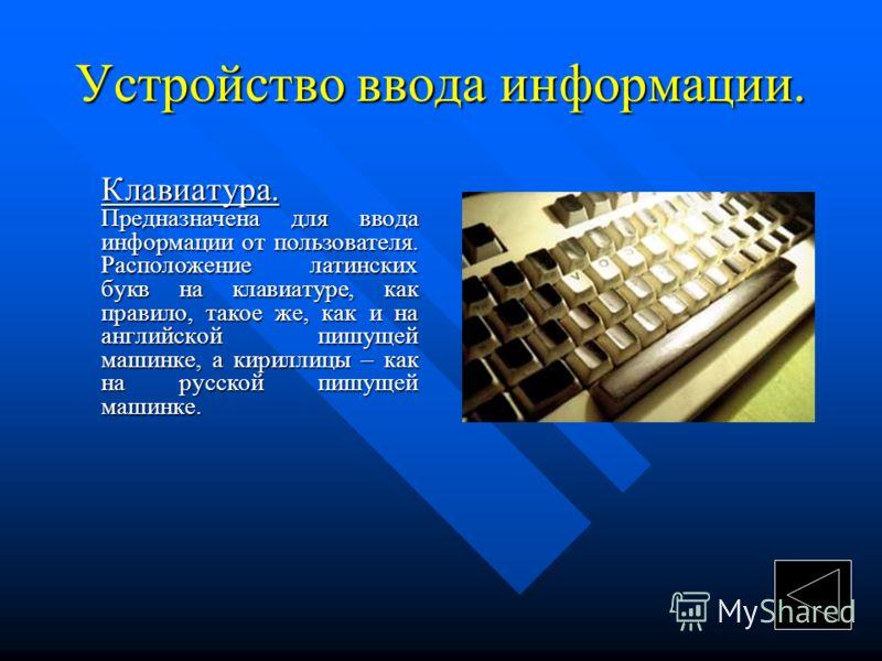 Устройство ввода информации. Клавиатура. Предназначена для ввода информации от пользователя. Расположение латинских букв на клавиатуре, как правило, такое же, как и на английской пишущей машинке, а кириллицы – как на русской пишущей машинке. Клавиату