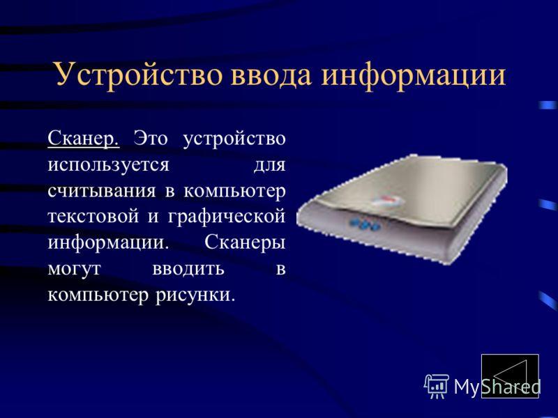 Устройство ввода информации Сканер. Это устройство используется для считывания в компьютер текстовой и графической информации. Сканеры могут вводить в компьютер рисунки.