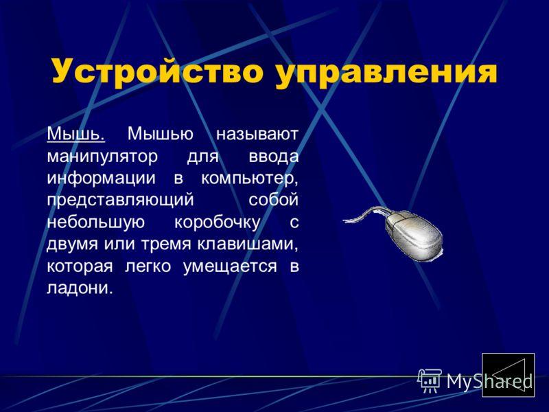 Устройство управления Мышь. Мышью называют манипулятор для ввода информации в компьютер, представляющий собой небольшую коробочку с двумя или тремя клавишами, которая легко умещается в ладони.