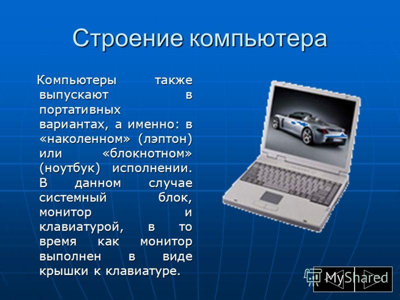 Строение компьютера Компьютеры также выпускают в портативных вариантах, а именно: в «наколенном» (лэптон) или «блокнотном» (ноутбук) исполнении. В данном случае системный блок, монитор и клавиатурой, в то время как монитор выполнен в виде крышки к кл