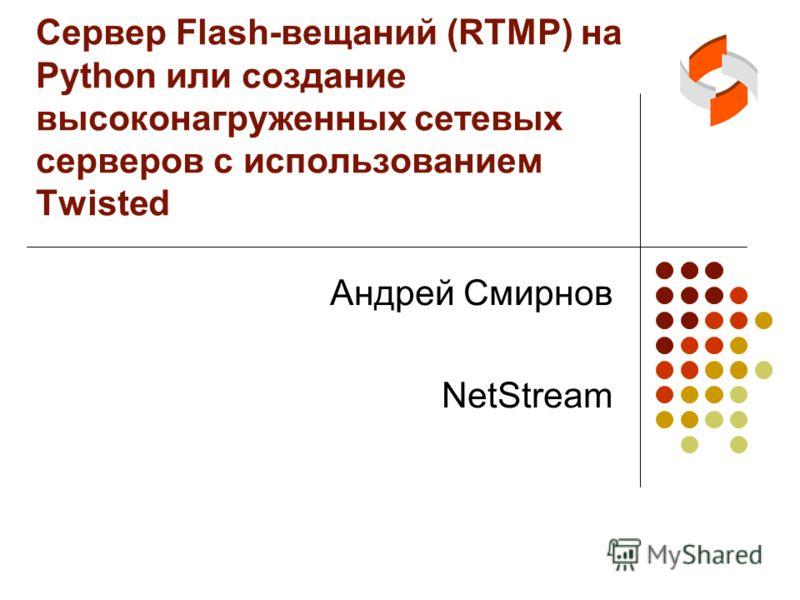 Сервер Flash-вещаний (RTMP) на Python или создание высоконагруженных сетевых серверов с использованием Twisted Андрей Смирнов NetStream