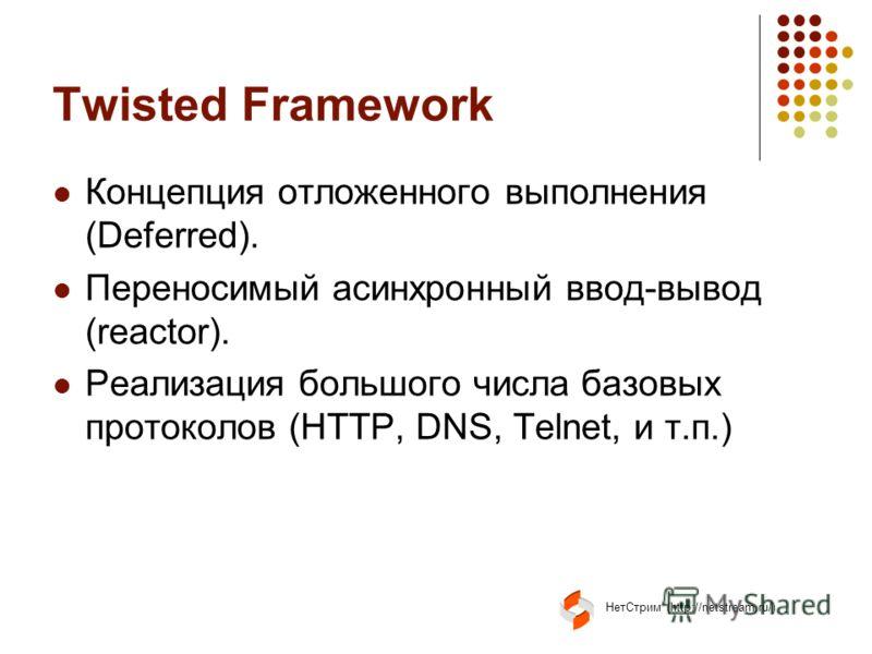 НетСтрим (http://netstream.ru/) Twisted Framework Концепция отложенного выполнения (Deferred). Переносимый асинхронный ввод-вывод (reactor). Реализация большого числа базовых протоколов (HTTP, DNS, Telnet, и т.п.)