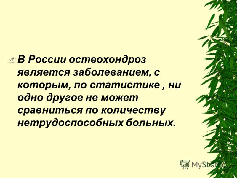 В России остеохондроз является заболеванием, с которым, по статистике, ни одно другое не может сравниться по количеству нетрудоспособных больных.