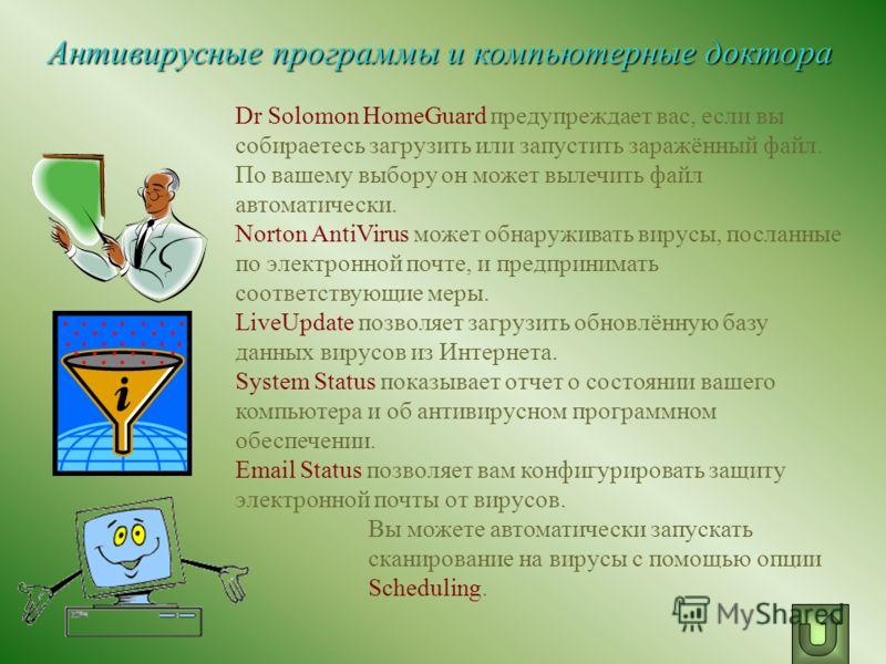 Dr Solomon HomeGuard предупреждает вас, если вы собираетесь загрузить или запустить заражённый файл. По вашему выбору он может вылечить файл автоматически. Norton AntiVirus может обнаруживать вирусы, посланные по электронной почте, и предпринимать со
