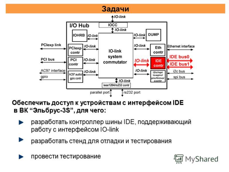 Задачи разработать контроллер шины IDE, поддерживающий работу с интерфейсом IO-link разработать стенд для отладки и тестирования провести тестирование Обеспечить доступ к устройствам с интерфейсом IDE в ВК Эльбрус-3S, для чего: в ВК Эльбрус-3S, для ч