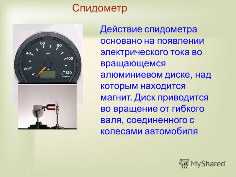 Спидометр Действие спидометра основано на появлении электрического тока во вращающемся алюминиевом диске, над которым находится магнит. Диск приводится во вращение от гибкого валя, соединенного с колесами автомобиля