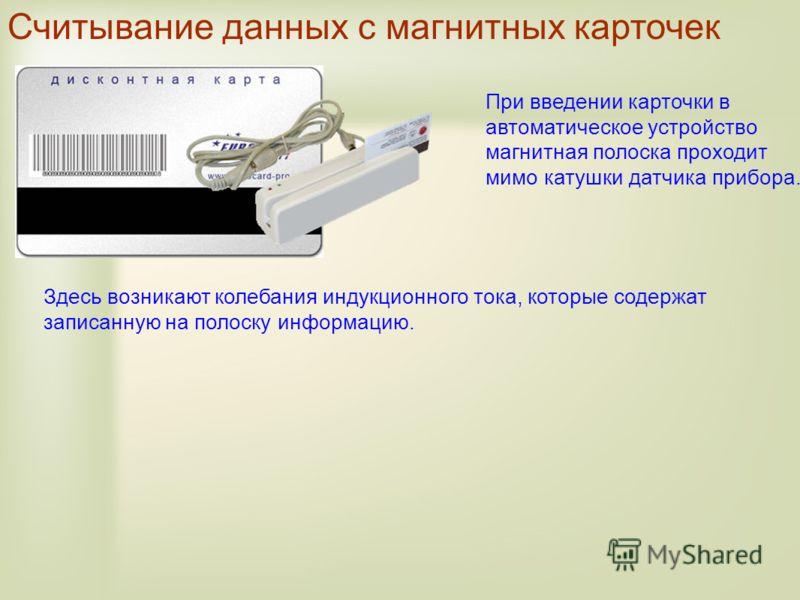 Считывание данных с магнитных карточек При введении карточки в автоматическое устройство магнитная полоска проходит мимо катушки датчика прибора. Здесь возникают колебания индукционного тока, которые содержат записанную на полоску информацию.
