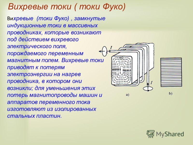 Вихревые токи ( токи Фуко) Ви хревые (токи Фуко), замкнутые индукционные токи в массивных проводниках, которые возникают под действием вихревого электрического поля, порождаемого переменным магнитным полем. Вихревые токи приводят к потерям электроэне