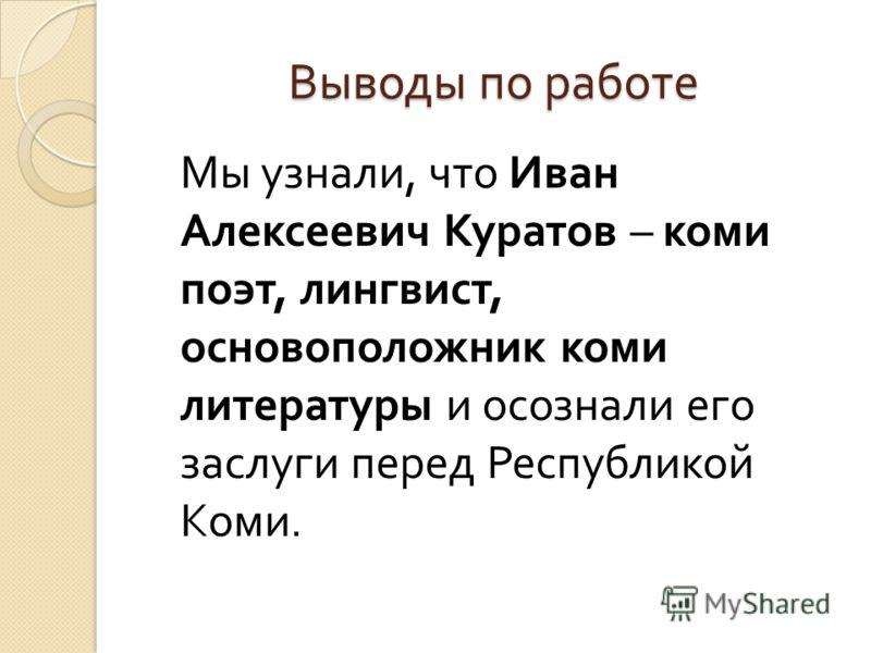Выводы по работе Мы узнали, что Иван Алексеевич Куратов – коми поэт, лингвист, основоположник коми литературы и осознали его заслуги перед Республикой Коми.