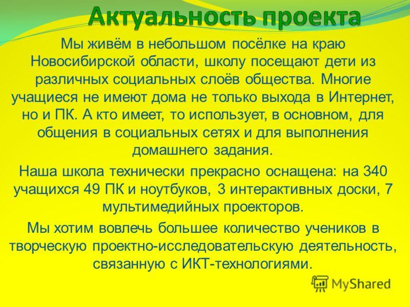 Мы живём в небольшом посёлке на краю Новосибирской области, школу посещают дети из различных социальных слоёв общества. Многие учащиеся не имеют дома не только выхода в Интернет, но и ПК. А кто имеет, то использует, в основном, для общения в социальн