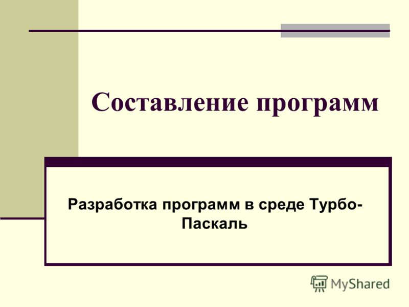 Составление программ Разработка программ в среде Турбо- Паскаль