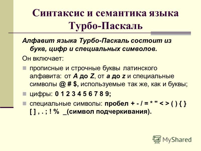 Синтаксис и семантика языка Турбо-Паскаль Алфавит языка Турбо-Паскаль состоит из букв, цифр и специальных символов. Он включает: прописные и строчные буквы латинского алфавита: от А до Z, от а до z и специальные символы @ # $, используемые так же, ка