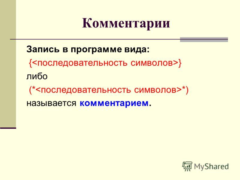 Комментарии Запись в программе вида: { } либо (* *) называется комментарием.