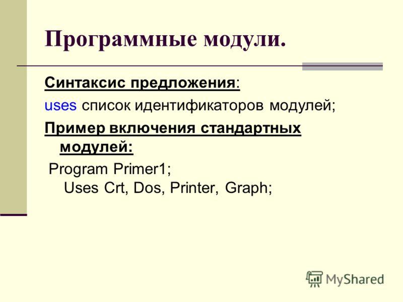 Программные модули. Синтаксис предложения: uses список идентификаторов модулей; Пример включения стандартных модулей: Program Primer1; Uses Crt, Dos, Printer, Graph;