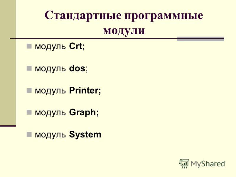 Стандартные программные модули модуль Crt; модуль dos; модуль Printer; модуль Graph; модуль System