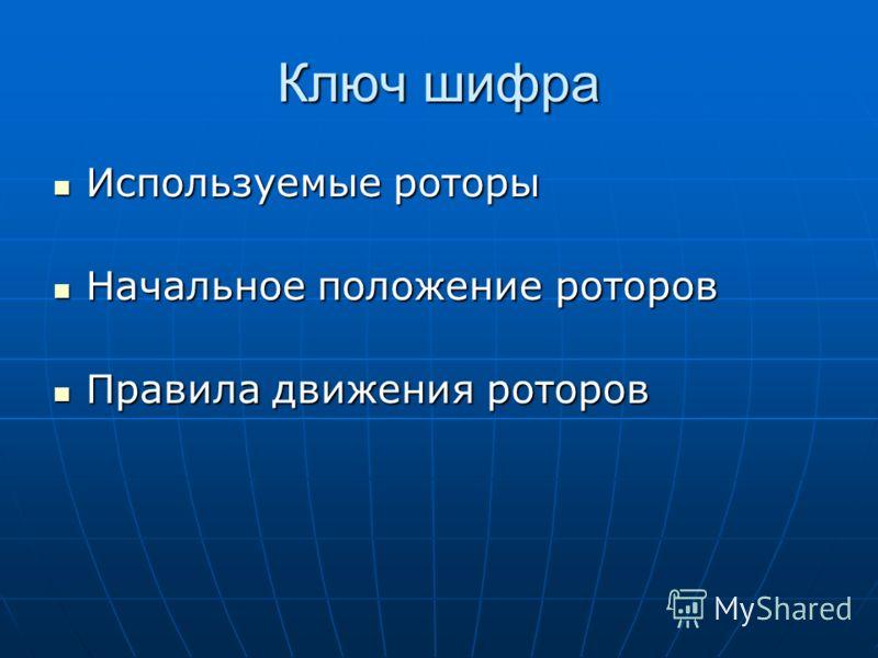Ключ шифра Используемые роторы Используемые роторы Начальное положение роторов Начальное положение роторов Правила движения роторов Правила движения роторов