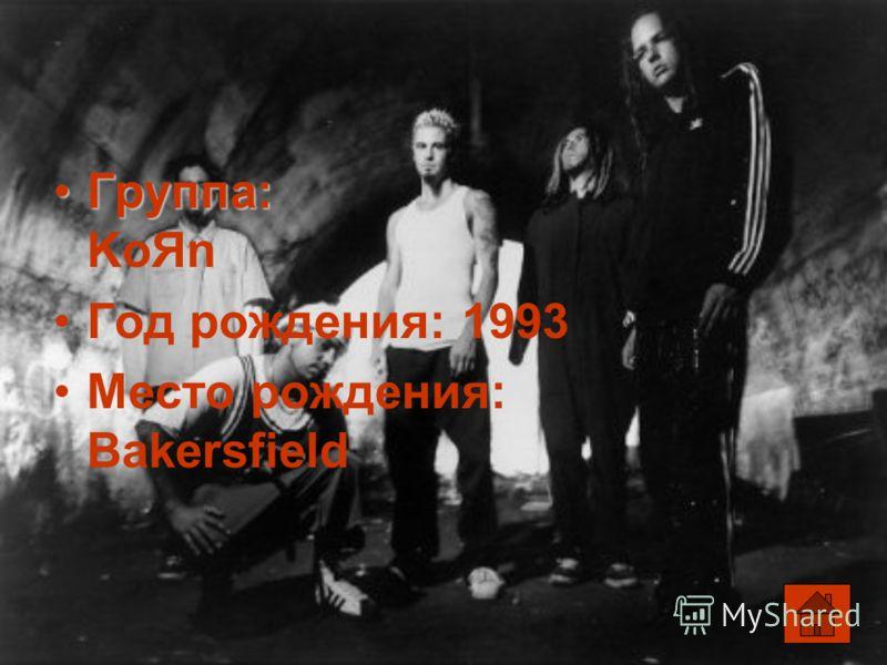 Группа:Группа: KoЯn Год рождения: 1993 Место рождения: Bakersfield