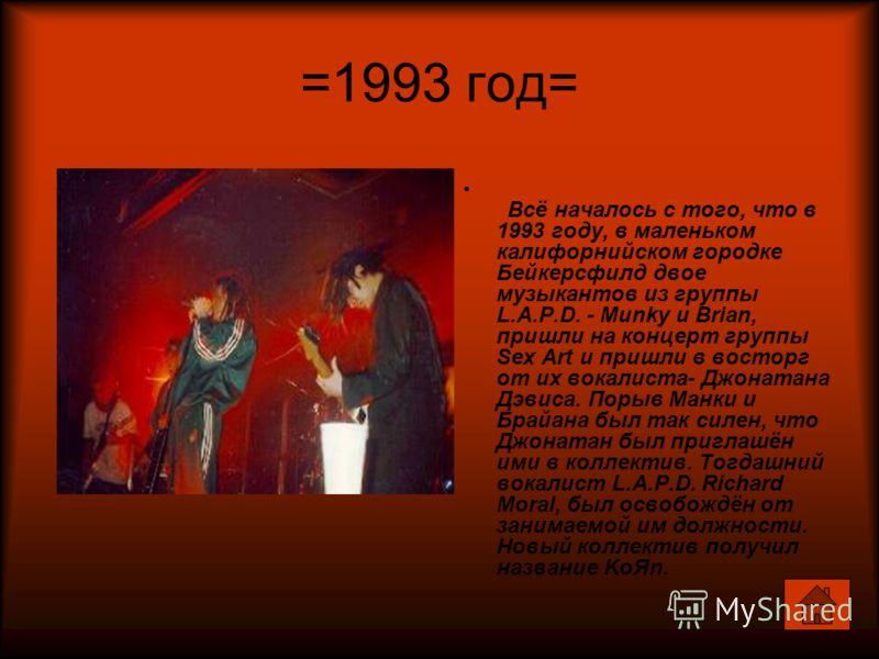 =1993 год= Всё началось с того, что в 1993 году, в маленьком калифорнийском городке Бейкерсфилд двое музыкантов из группы L.A.P.D. - Munky и Brian, пришли на концерт группы Sex Art и пришли в восторг от их вокалиста- Джонатана Дэвиса. Порыв Манки и Б