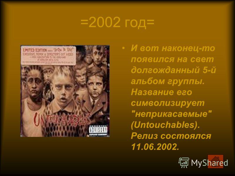 =2002 год= И вот наконец-то появился на свет долгожданный 5-й альбом группы. Название его символизирует неприкасаемые (Untouchables). Релиз состоялся 11.06.2002.