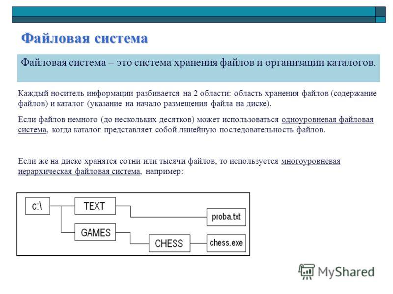 Файловая система Файловая система – это система хранения файлов и организации каталогов. Каждый носитель информации разбивается на 2 области: область хранения файлов (содержание файлов) и каталог (указание на начало размещения файла на диске). Если ф