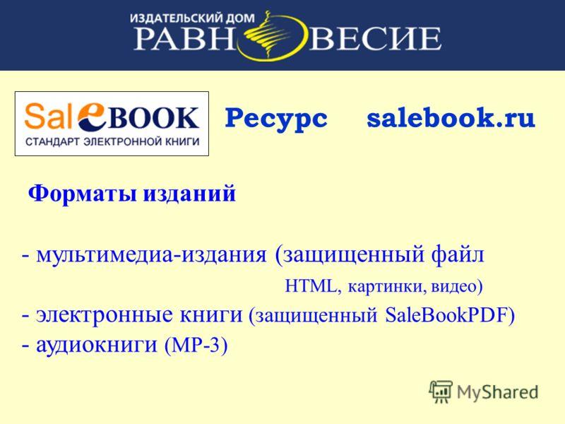 Ресурс salebook.ru Форматы изданий - мультимедиа-издания (защищенный файл HTML, картинки, видео) - электронные книги (защищенный SaleBookPDF) - аудиокниги (MP-3)