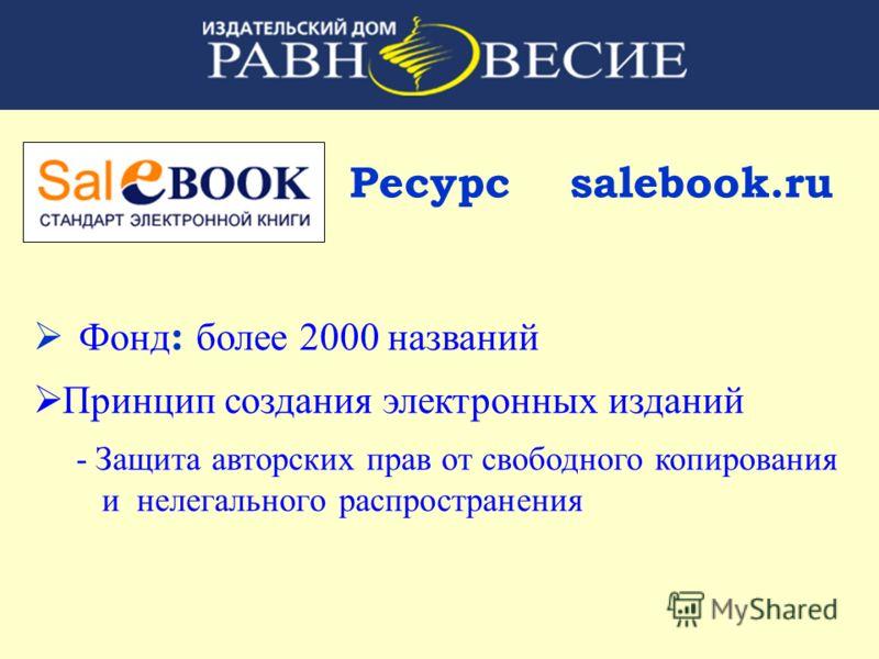 Ресурс salebook.ru Фонд : более 2000 названий Принцип создания электронных изданий - Защита авторских прав от свободного копирования и нелегального распространения