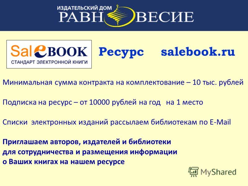 Ресурс salebook.ru Минимальная сумма контракта на комплектование – 10 тыс. рублей Подписка на ресурс – от 10000 рублей на год на 1 место Списки электронных изданий рассылаем библиотекам по E-Mail Приглашаем авторов, издателей и библиотеки для сотрудн