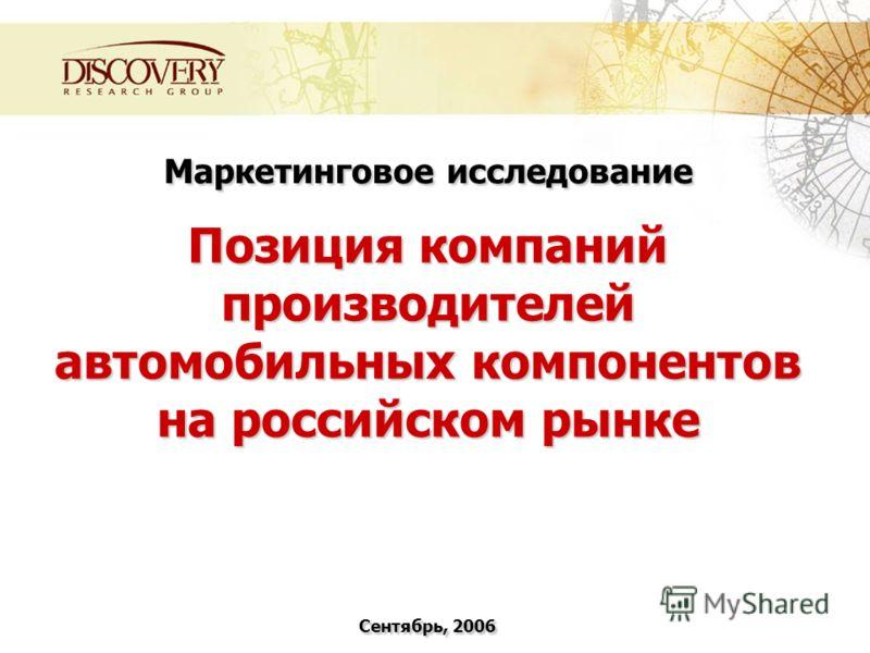 Маркетинговое исследование Позиция компаний производителей автомобильных компонентов на российском рынке Сентябрь, 2006
