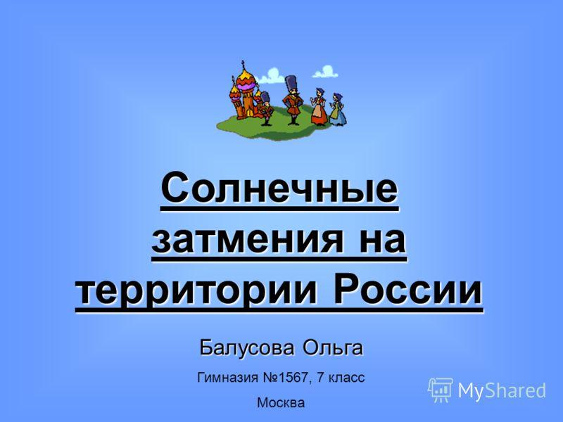 Солнечные затмения на территории России Балусова Ольга Гимназия 1567, 7 класс Москва