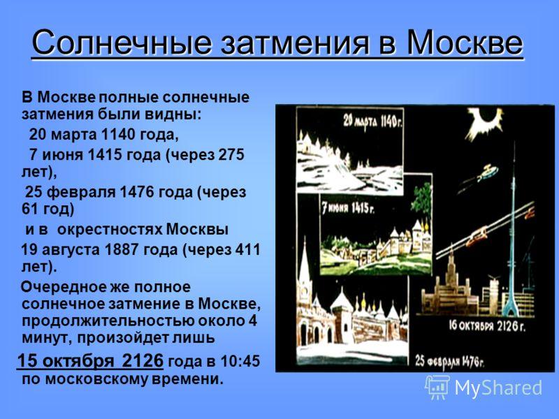 В Москве полные солнечные затмения были видны: 20 марта 1140 года, 7 июня 1415 года (через 275 лет), 25 февраля 1476 года (через 61 год) и в окрестностях Москвы 19 августа 1887 года (через 411 лет). Очередное же полное солнечное затмение в Москве, пр