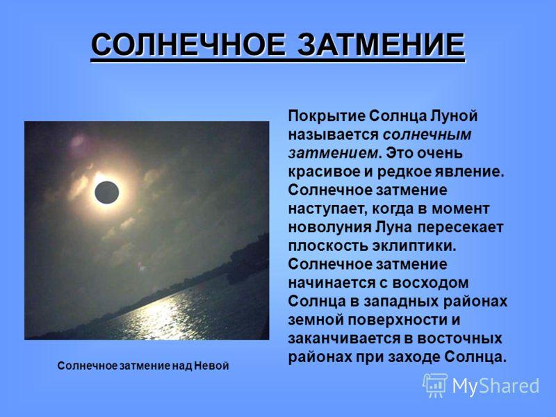 СОЛНЕЧНОЕ ЗАТМЕНИЕ Покрытие Солнца Луной называется солнечным затмением. Это очень красивое и редкое явление. Солнечное затмение наступает, когда в момент новолуния Луна пересекает плоскость эклиптики. Солнечное затмение начинается с восходом Солнца