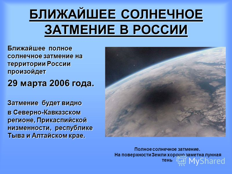 Ближайшее полное солнечное затмение на территории России произойдет 29 марта 2006 года. Затмение будет видно в Северно-Кавказском регионе, Прикаспийской низменности, республике Тыва и Алтайском крае. Полное солнечное затмение. На поверхности Земли хо