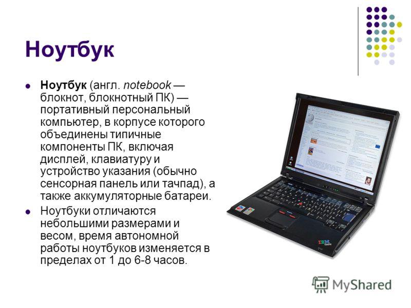 Ноутбук Ноутбук (англ. notebook блокнот, блокнотный ПК) портативный персональный компьютер, в корпусе которого объединены типичные компоненты ПК, включая дисплей, клавиатуру и устройство указания (обычно сенсорная панель или тачпад), а также аккумуля
