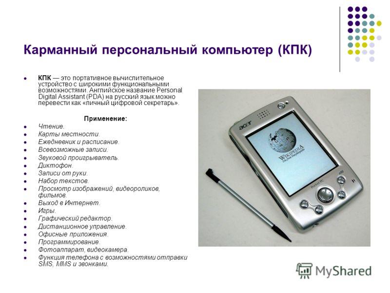 Карманный персональный компьютер (КПК) КПК это портативное вычислительное устройство с широкими функциональными возможностями. Английское название Personal Digital Assistant (PDA) на русский язык можно перевести как «личный цифровой секретарь». Приме